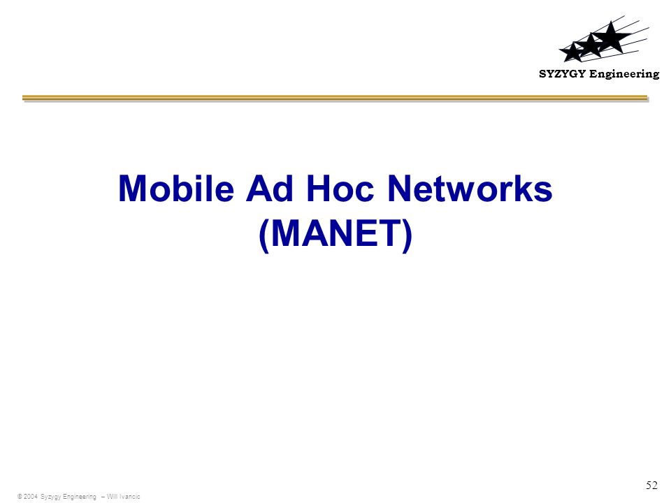 SYZYGY Engineering 52 Mobile Ad Hoc Networks (MANET) © 2004 Syzygy Engineering – Will Ivancic