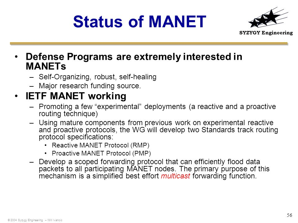 SYZYGY Engineering 56 Status of MANET Defense Programs are extremely interested in MANETs –Self-Organizing, robust, self-healing –Major research fundi