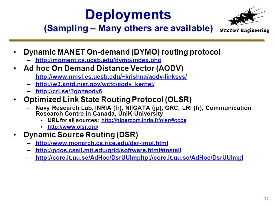 SYZYGY Engineering 57 Deployments (Sampling – Many others are available) Dynamic MANET On-demand (DYMO) routing protocol –http://moment.cs.ucsb.edu/dy