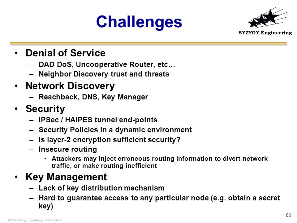 SYZYGY Engineering 60 Challenges Denial of Service –DAD DoS, Uncooperative Router, etc… –Neighbor Discovery trust and threats Network Discovery –Reach