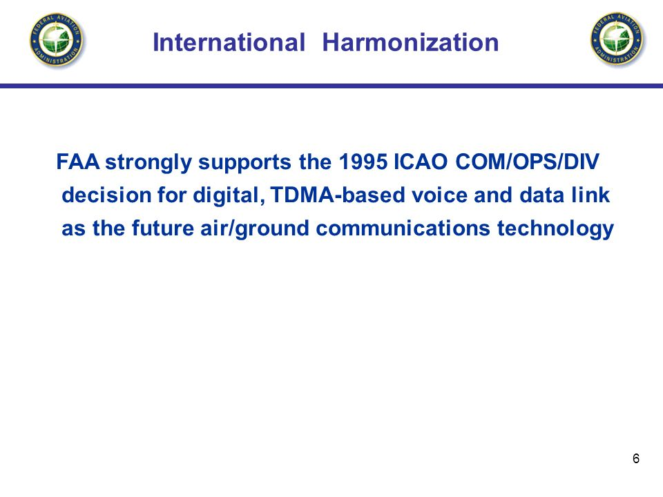 6 International Harmonization FAA strongly supports the 1995 ICAO COM/OPS/DIV decision for digital, TDMA-based voice and data link as the future air/ground communications technology