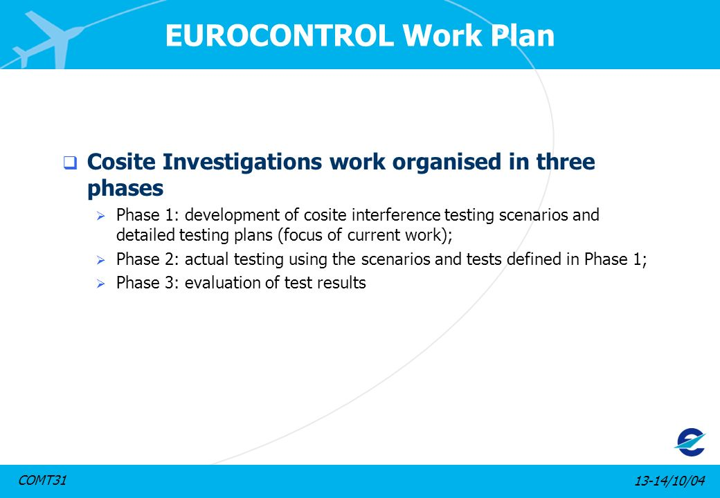 13-14/10/04COMT31 EUROCONTROL Work Plan Cosite Investigations work organised in three phases Phase 1: development of cosite interference testing scena