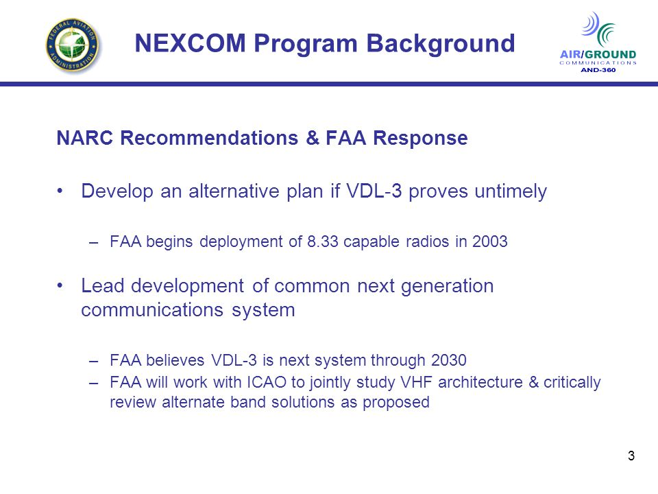 3 NEXCOM Program Background NARC Recommendations & FAA Response Develop an alternative plan if VDL-3 proves untimely –FAA begins deployment of 8.33 capable radios in 2003 Lead development of common next generation communications system –FAA believes VDL-3 is next system through 2030 –FAA will work with ICAO to jointly study VHF architecture & critically review alternate band solutions as proposed