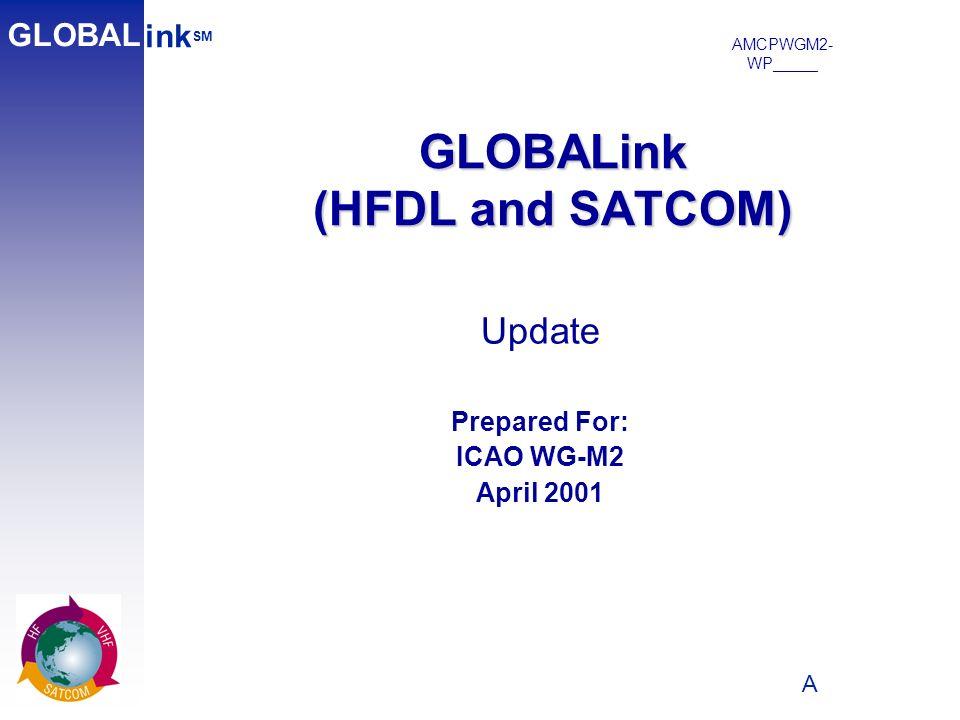 A 1 GLOBALink (HFDL and SATCOM) ink SM GLOBAL Update Prepared For: ICAO WG-M2 April 2001 AMCPWGM2- WP_____