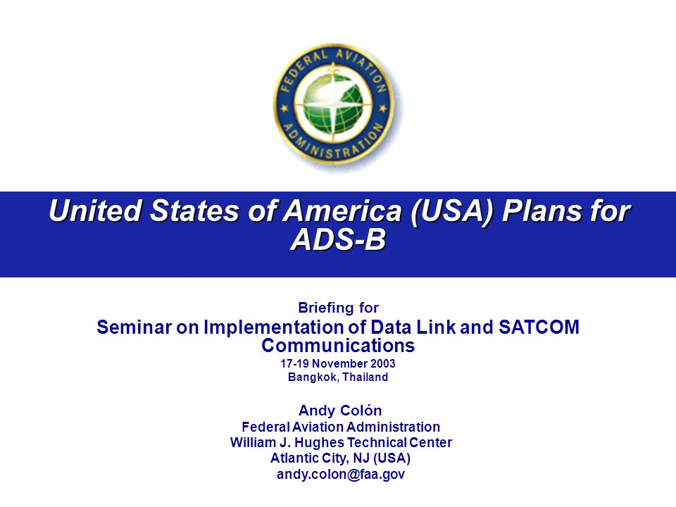 United States of America (USA) Plans for ADS-B Briefing for Seminar on Implementation of Data Link and SATCOM Communications 17-19 November 2003 Bangk