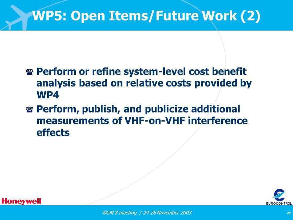 WGM 8 meeting / 24-28 November 2003 48 EUROCONTROL WP5: Open Items/Future Work (2) ( Perform or refine system-level cost benefit analysis based on rel