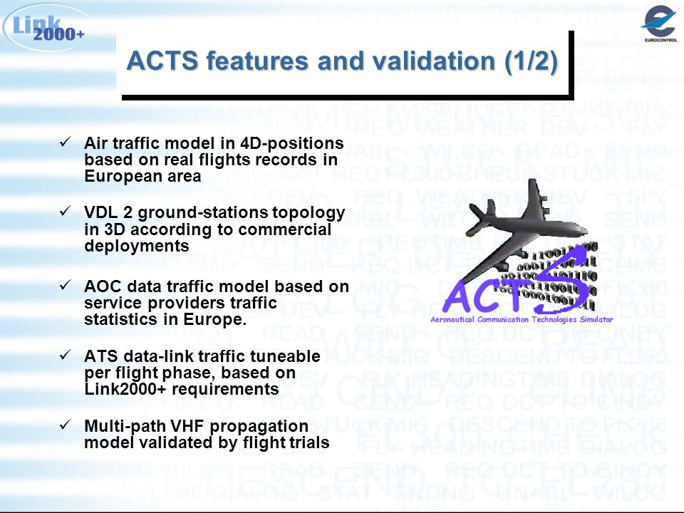 ACTS features and validation (1/2) Air traffic model in 4D-positions based on real flights records in European area VDL 2 ground-stations topology in 3D according to commercial deployments AOC data traffic model based on service providers traffic statistics in Europe.
