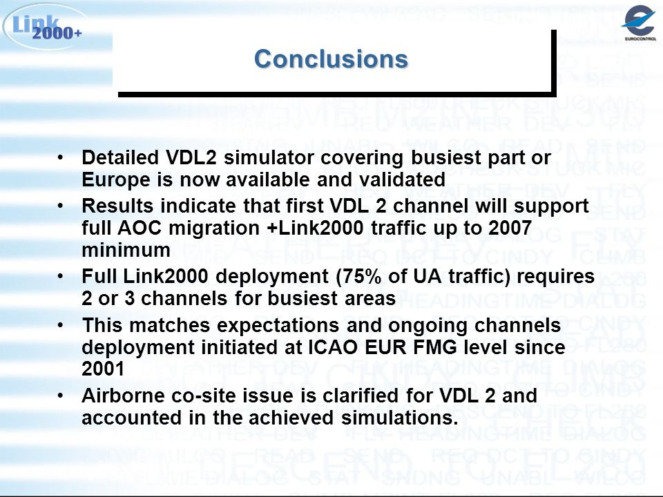 ConclusionsConclusions Detailed VDL2 simulator covering busiest part or Europe is now available and validated Results indicate that first VDL 2 channel will support full AOC migration +Link2000 traffic up to 2007 minimum Full Link2000 deployment (75% of UA traffic) requires 2 or 3 channels for busiest areas This matches expectations and ongoing channels deployment initiated at ICAO EUR FMG level since 2001 Airborne co-site issue is clarified for VDL 2 and accounted in the achieved simulations.