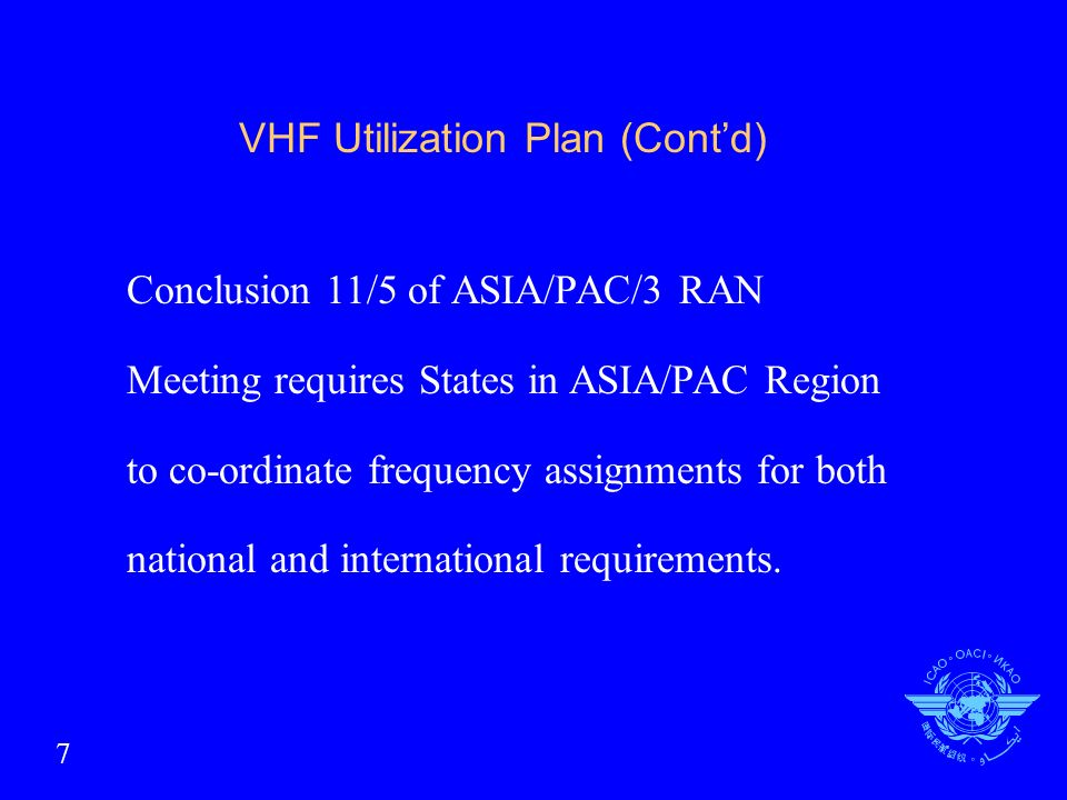 VHF Utilization Plan (Contd) Conclusion 11/5 of ASIA/PAC/3 RAN Meeting requires States in ASIA/PAC Region to co-ordinate frequency assignments for both national and international requirements.