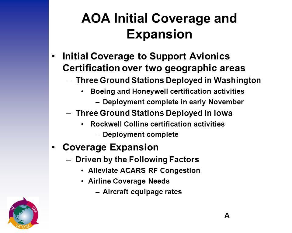 A AOA Initial Coverage and Expansion Initial Coverage to Support Avionics Certification over two geographic areas –Three Ground Stations Deployed in Washington Boeing and Honeywell certification activities –Deployment complete in early November –Three Ground Stations Deployed in Iowa Rockwell Collins certification activities –Deployment complete Coverage Expansion –Driven by the Following Factors Alleviate ACARS RF Congestion Airline Coverage Needs –Aircraft equipage rates