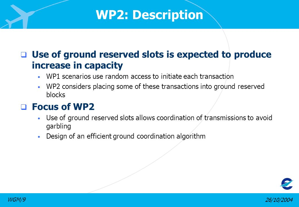 26/10/2004WGM/9 WP2: Description Use of ground reserved slots is expected to produce increase in capacity WP1 scenarios use random access to initiate each transaction WP2 considers placing some of these transactions into ground reserved blocks Focus of WP2 Use of ground reserved slots allows coordination of transmissions to avoid garbling Design of an efficient ground coordination algorithm