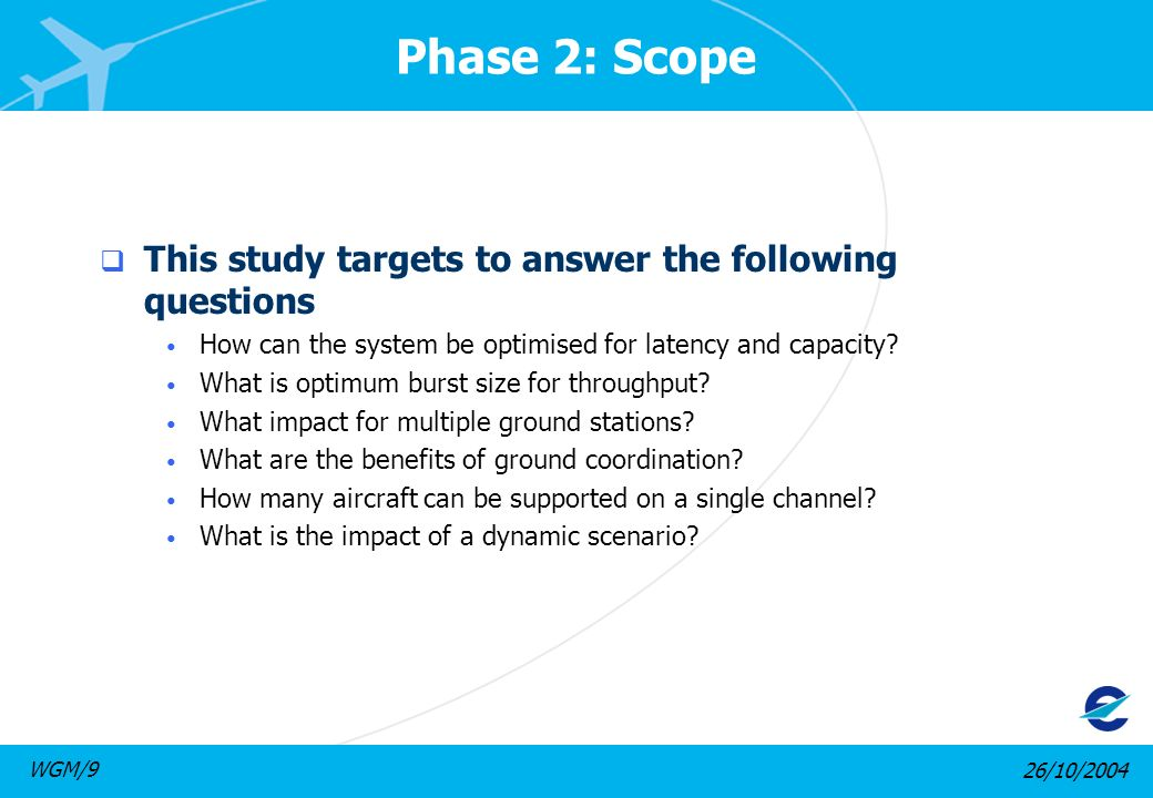 26/10/2004WGM/9 Phase 2: Scope This study targets to answer the following questions How can the system be optimised for latency and capacity.