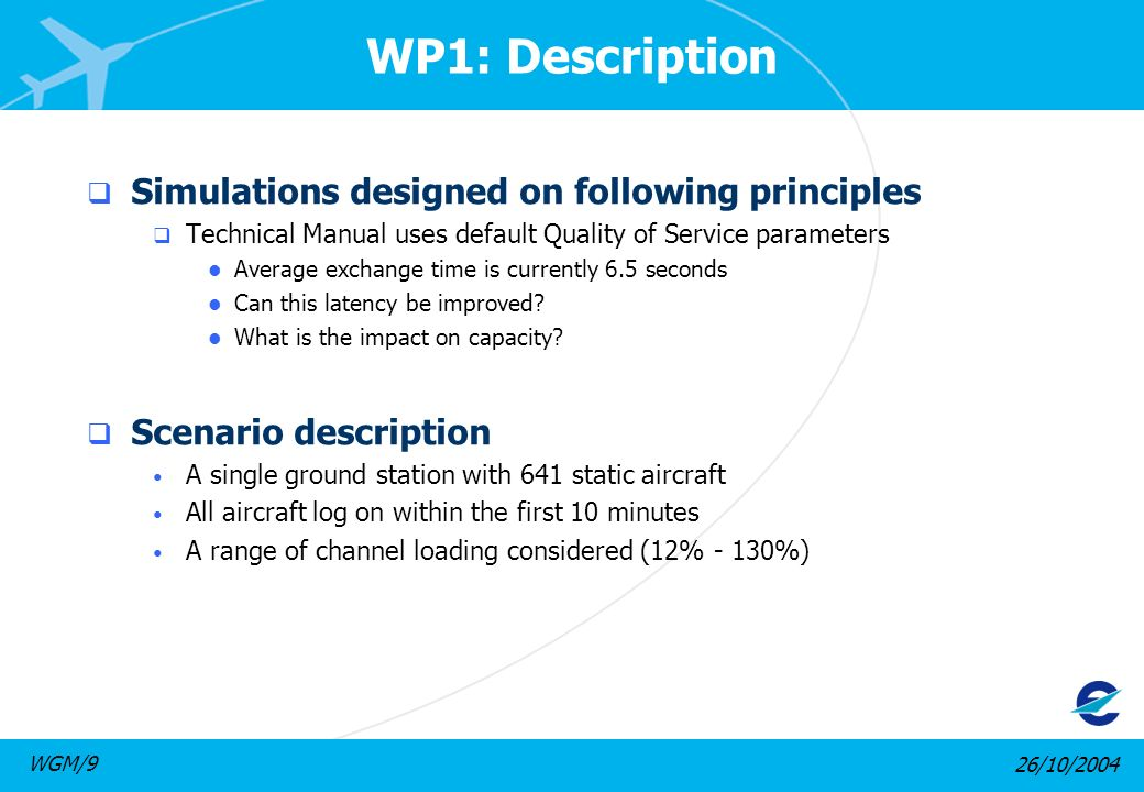26/10/2004WGM/9 WP1: Description Simulations designed on following principles Technical Manual uses default Quality of Service parameters l Average exchange time is currently 6.5 seconds l Can this latency be improved.