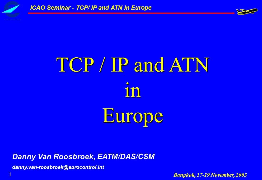 1 TCP / IP and ATN inEurope Danny Van Roosbroek, EATM/DAS/CSM danny.van-roosbroek@eurocontrol.int Bangkok, 17-19 November, 2003 ICAO Seminar - TCP/ IP