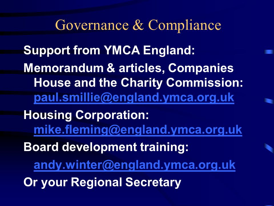 Governance & Compliance Support from YMCA England: Memorandum & articles, Companies House and the Charity Commission: paul.smillie@england.ymca.org.uk paul.smillie@england.ymca.org.uk Housing Corporation: mike.fleming@england.ymca.org.uk mike.fleming@england.ymca.org.uk Board development training: andy.winter@england.ymca.org.uk Or your Regional Secretary