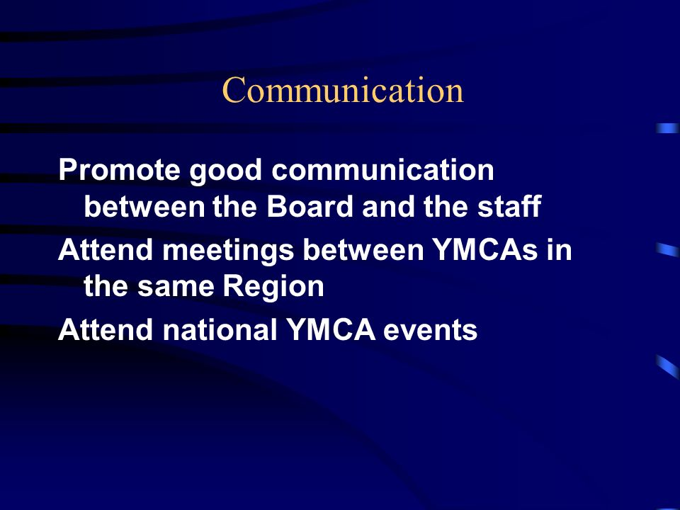 Communication Promote good communication between the Board and the staff Attend meetings between YMCAs in the same Region Attend national YMCA events