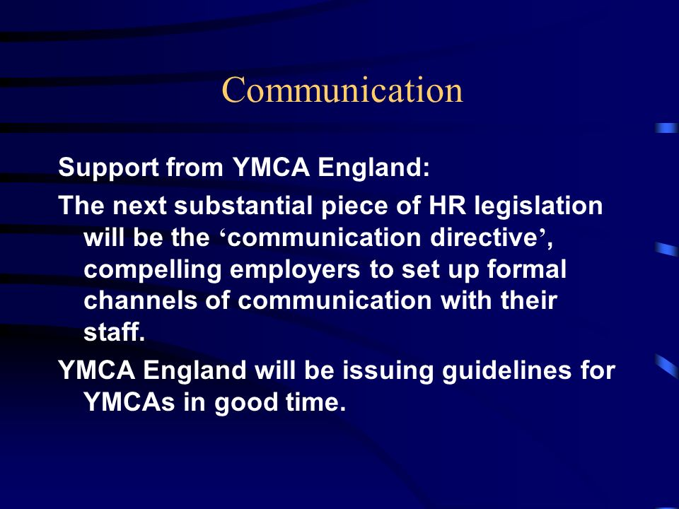 Communication Support from YMCA England: The next substantial piece of HR legislation will be the communication directive, compelling employers to set up formal channels of communication with their staff.