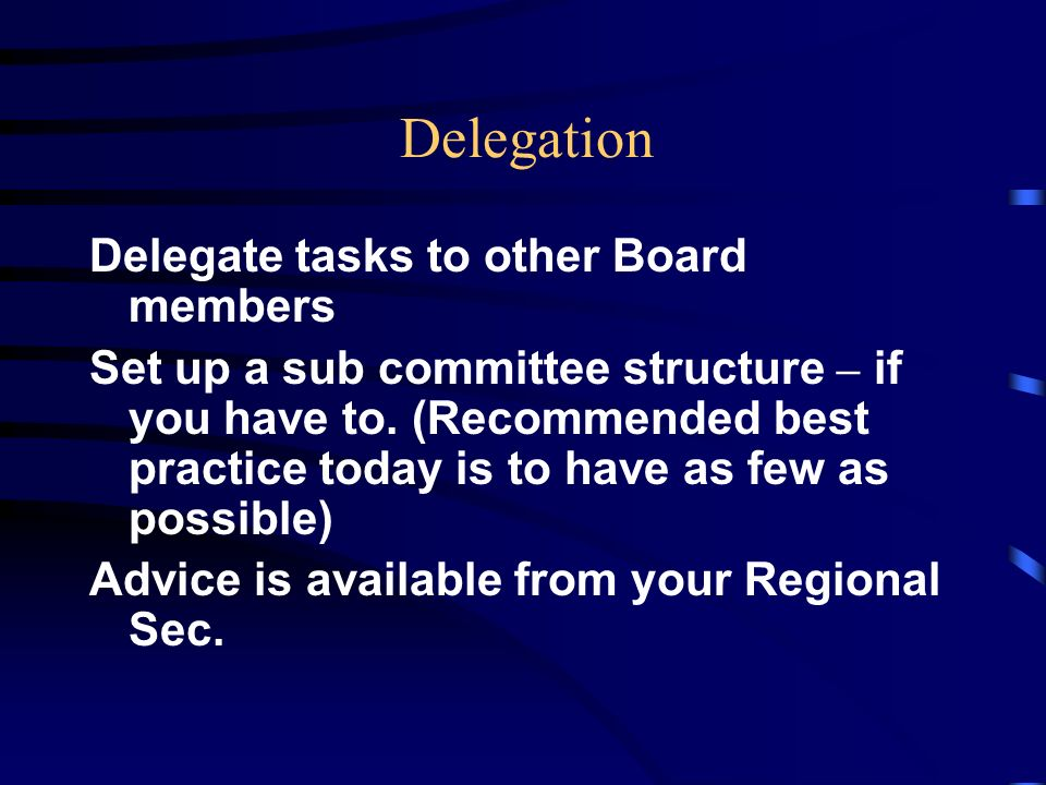 Delegation Delegate tasks to other Board members Set up a sub committee structure – if you have to.