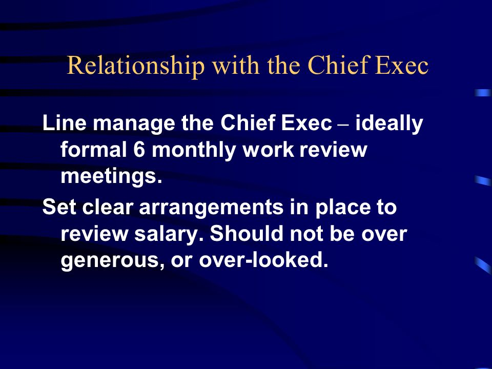 Relationship with the Chief Exec Line manage the Chief Exec – ideally formal 6 monthly work review meetings.