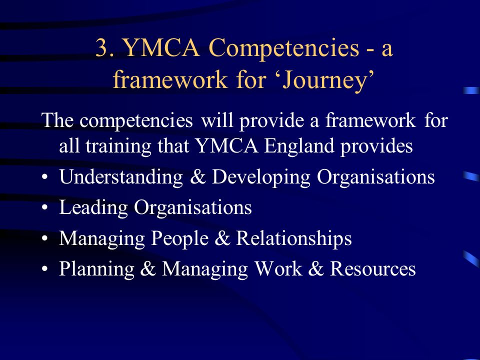 3. YMCA Competencies - a framework for Journey The competencies will provide a framework for all training that YMCA England provides Understanding & D