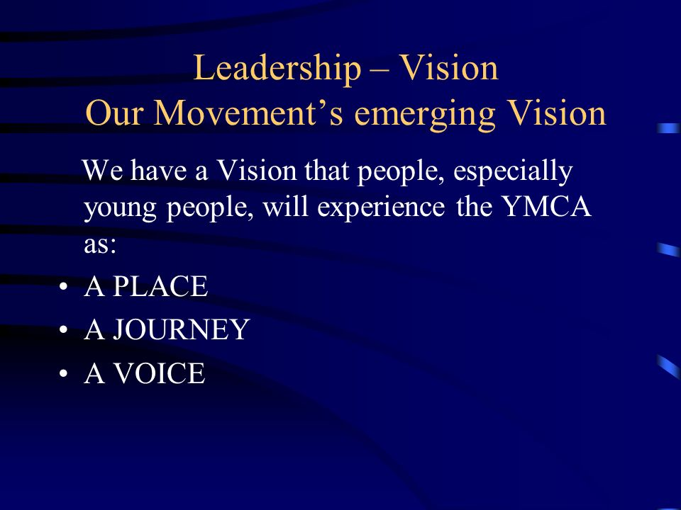 VISION 10 – MOVEMENT IMAGES FOR THE NEXT 10 YEARS PLACE The YMCA … Is in new and surprising places Feels welcoming, safe and full of life Is where I feel accepted, even though we are all different Opens my eyes to different people around me Encourages me to express myself and get involved Is where I meet people from churches who feel at home too Feels like a place of faith.