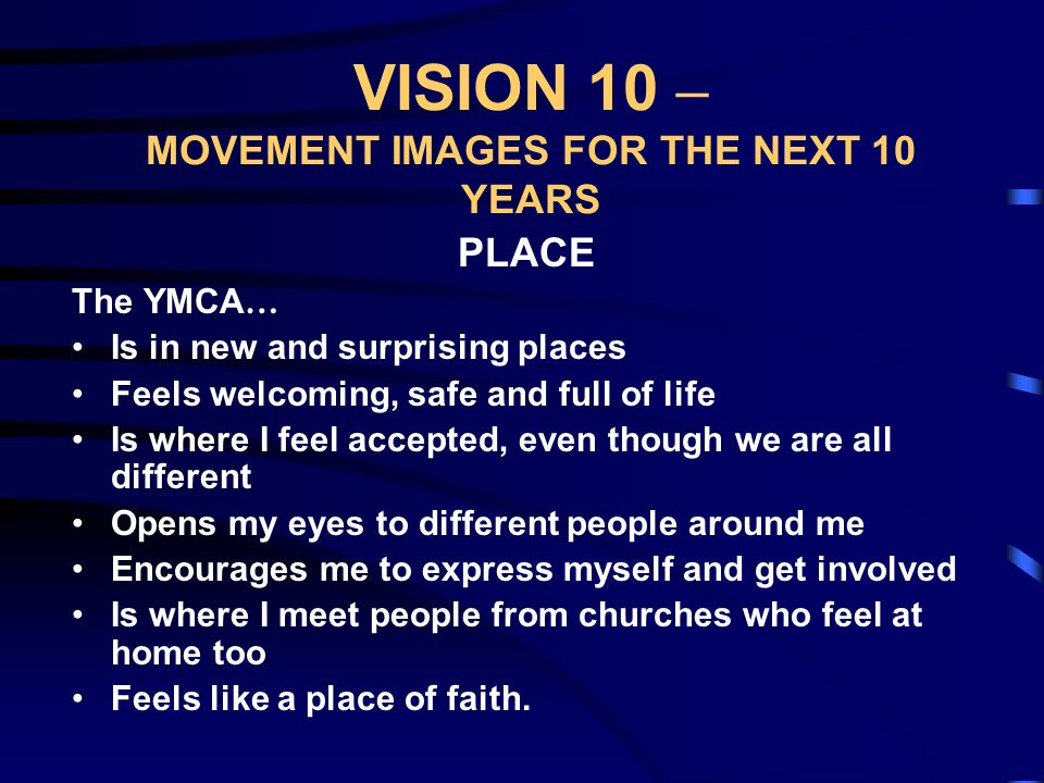 VISION 10 – MOVEMENT IMAGES FOR THE NEXT 10 YEARS JOURNEY The YMCA … Helped me to start again Raised my hopes for the future Helped me to make choices about the direction to take Travelled alongside me, at my own pace Helped me to see there was so much more to life – body, mind and spirit Is where I found the people who helped me were on a journey too.