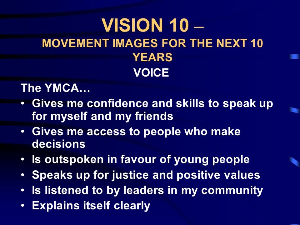 VISION 10 – MOVEMENT IMAGES FOR THE NEXT 10 YEARS VOICE The YMCA … Gives me confidence and skills to speak up for myself and my friends Gives me access to people who make decisions Is outspoken in favour of young people Speaks up for justice and positive values Is listened to by leaders in my community Explains itself clearly