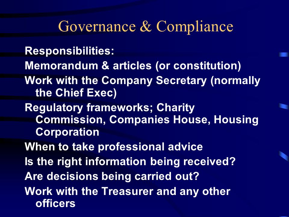 Governance & Compliance Responsibilities: Memorandum & articles (or constitution) Work with the Company Secretary (normally the Chief Exec) Regulatory frameworks; Charity Commission, Companies House, Housing Corporation When to take professional advice Is the right information being received.