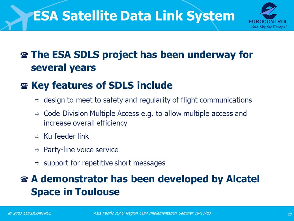 Asia Pacific ICAO Region COM Implementation Seminar 19/11/03 13 © 2003 EUROCONTROL EUROCONTROL One Sky for Europe ESA Satellite Data Link System ( The