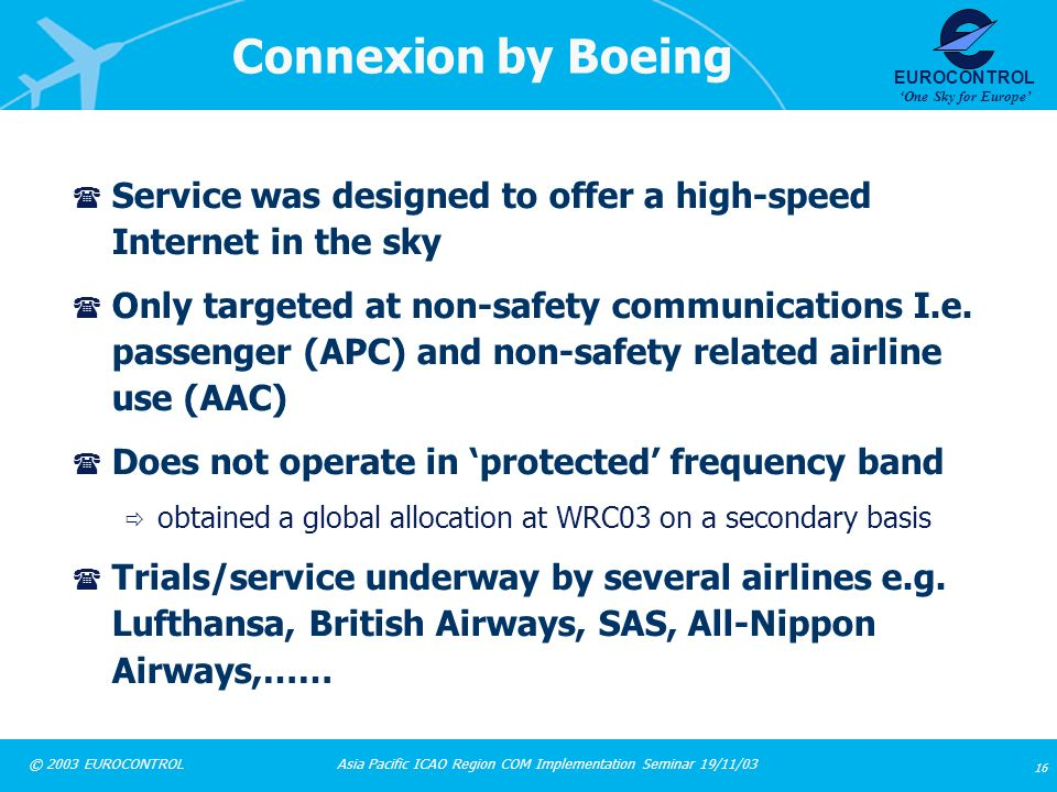 Asia Pacific ICAO Region COM Implementation Seminar 19/11/03 16 © 2003 EUROCONTROL EUROCONTROL One Sky for Europe Connexion by Boeing ( Service was de