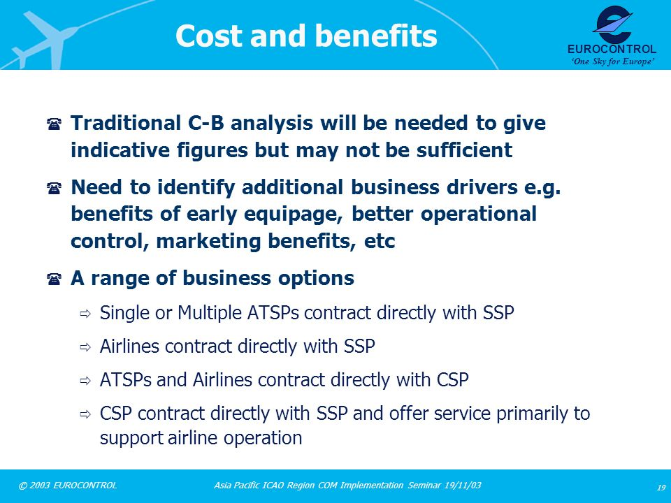 Asia Pacific ICAO Region COM Implementation Seminar 19/11/03 19 © 2003 EUROCONTROL EUROCONTROL One Sky for Europe Cost and benefits ( Traditional C-B