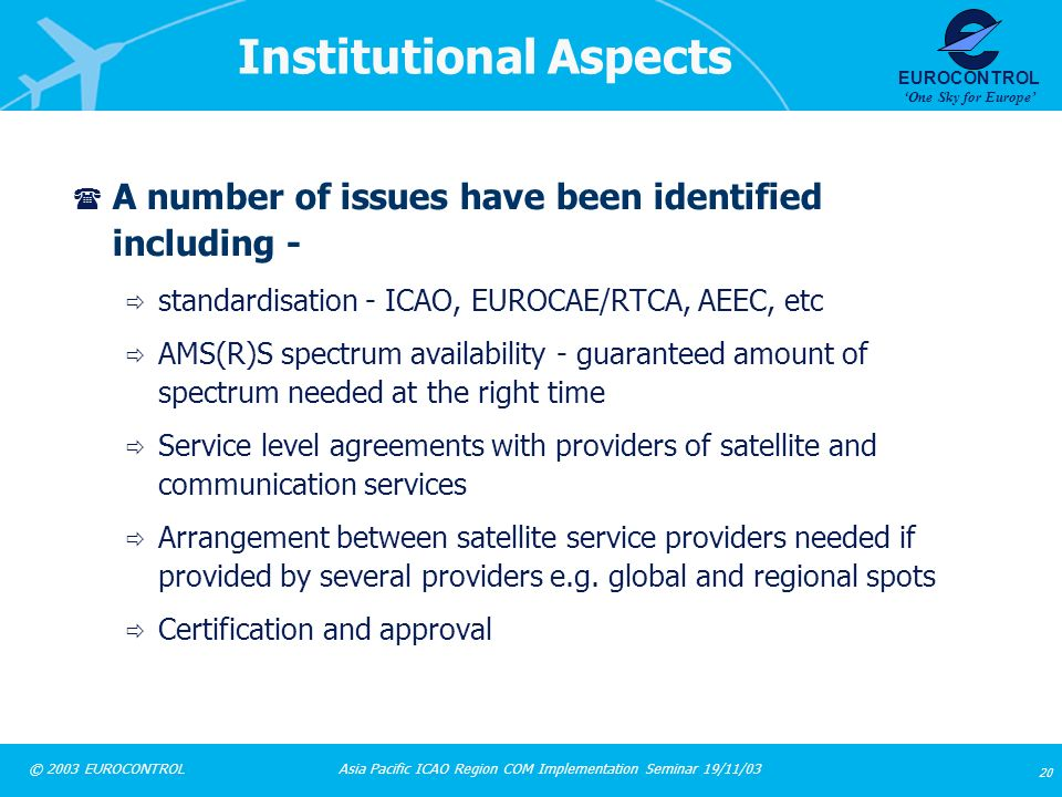 Asia Pacific ICAO Region COM Implementation Seminar 19/11/03 20 © 2003 EUROCONTROL EUROCONTROL One Sky for Europe Institutional Aspects ( A number of
