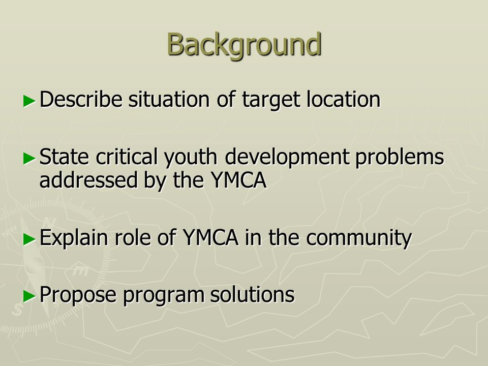 Background Describe situation of target location Describe situation of target location State critical youth development problems addressed by the YMCA