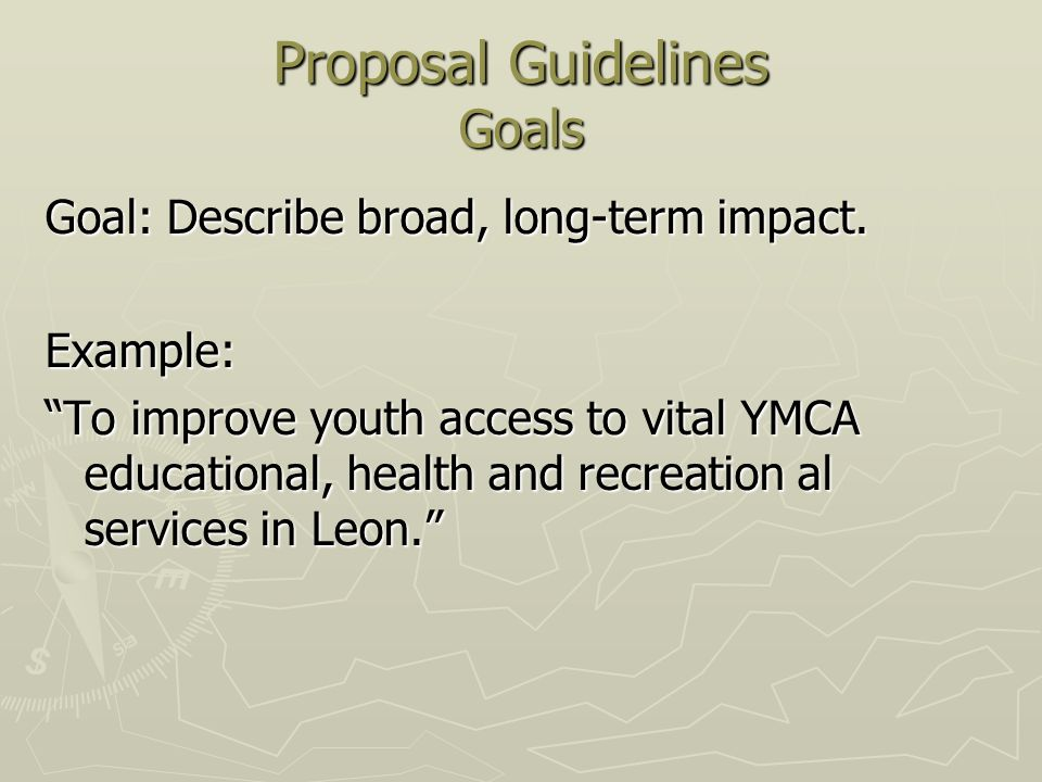 Proposal Guidelines Goals Goal: Describe broad, long-term impact. Example: To improve youth access to vital YMCA educational, health and recreation al