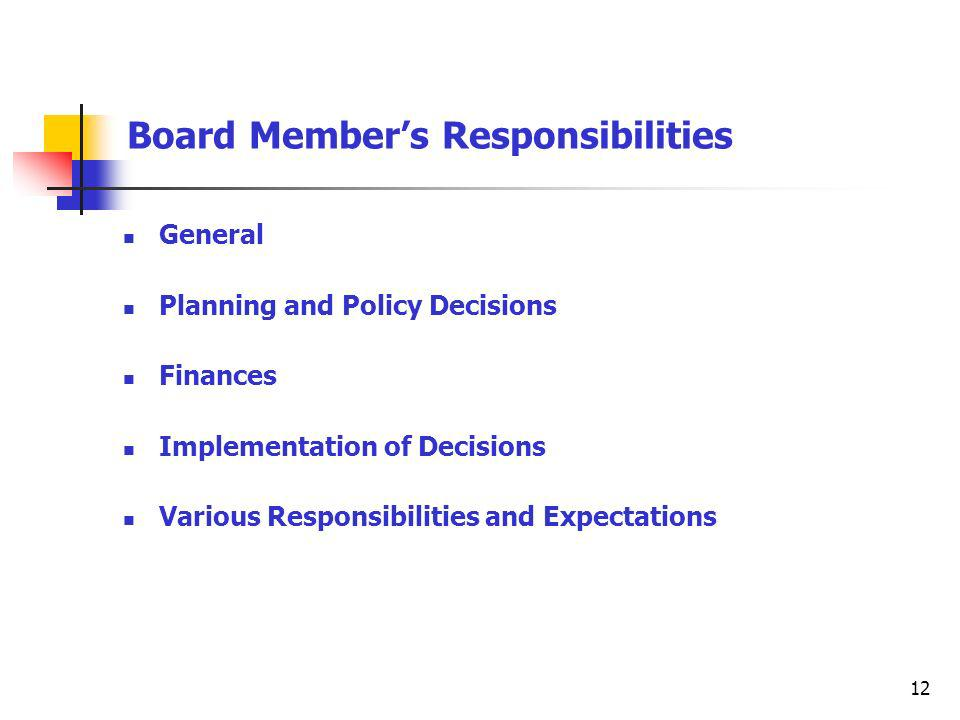 12 Board Members Responsibilities General Planning and Policy Decisions Finances Implementation of Decisions Various Responsibilities and Expectations