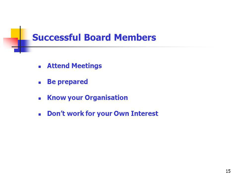 15 Successful Board Members Attend Meetings Be prepared Know your Organisation Dont work for your Own Interest