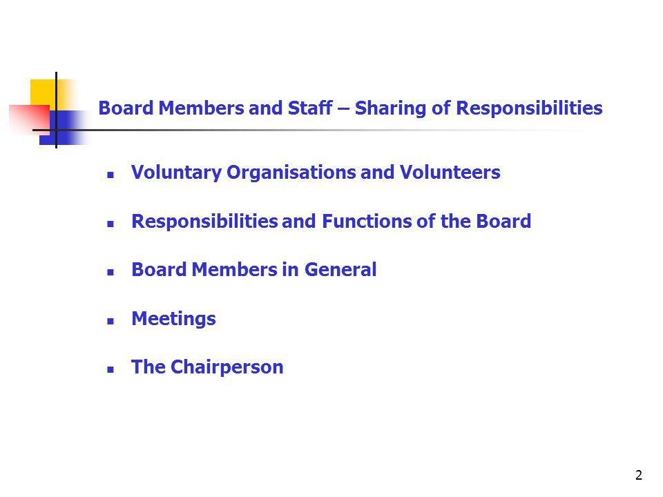 2 Board Members and Staff – Sharing of Responsibilities Voluntary Organisations and Volunteers Responsibilities and Functions of the Board Board Members in General Meetings The Chairperson