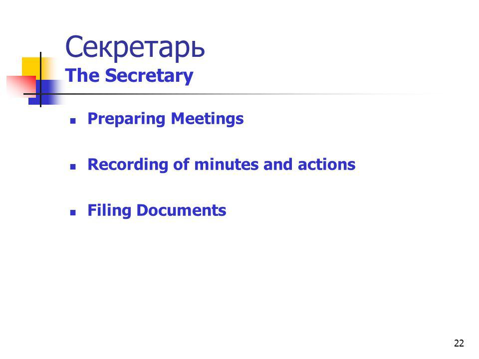 22 Секретарь The Secretary Preparing Meetings Recording of minutes and actions Filing Documents