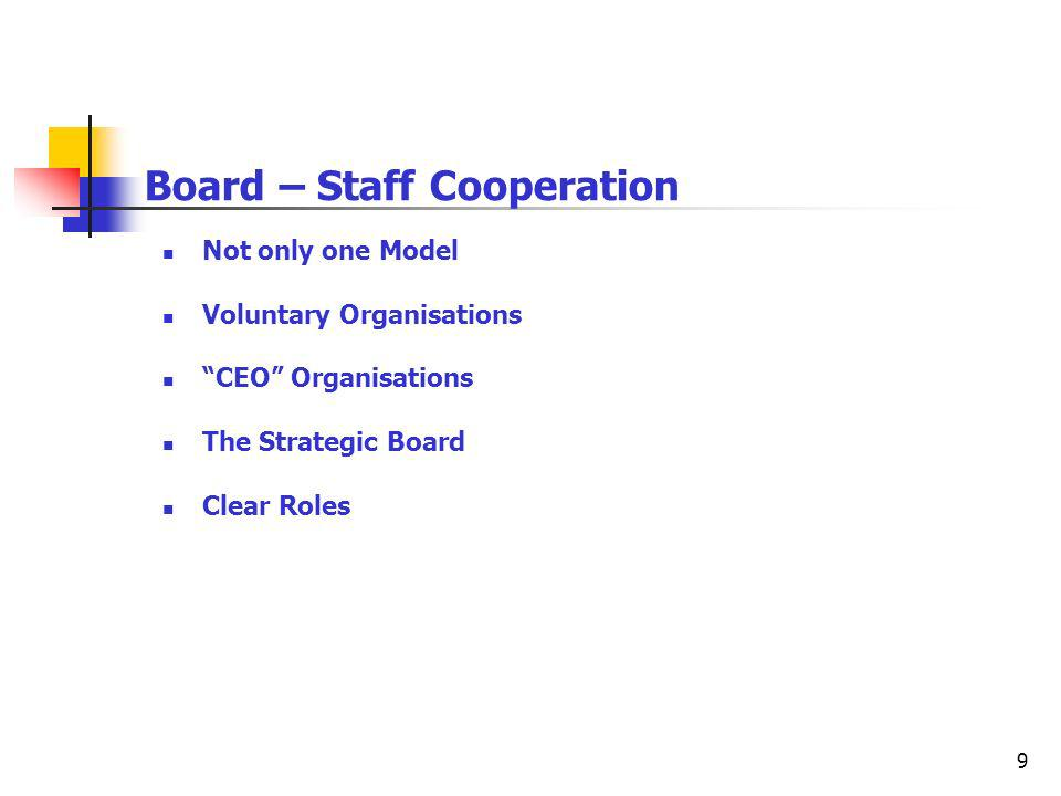 9 Board – Staff Cooperation Not only one Model Voluntary Organisations CEO Organisations The Strategic Board Clear Roles
