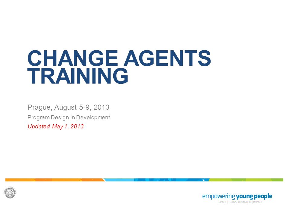 CHANGE AGENTS TRAINING Prague, August 5-9, 2013 Program Design In Development Updated May 1, 2013