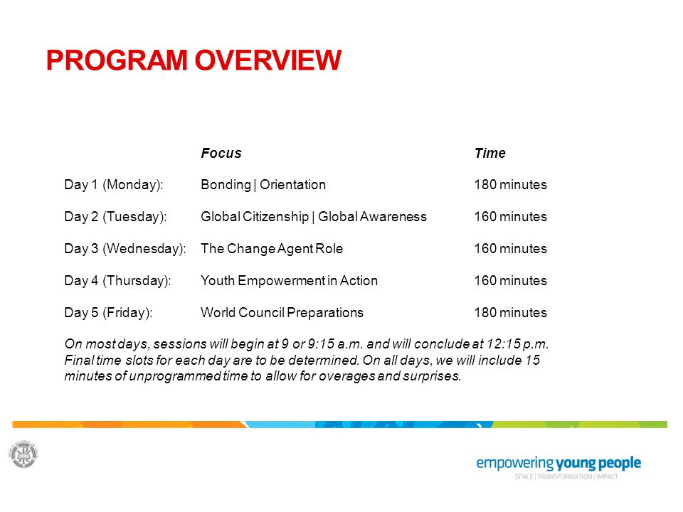 PROGRAM OVERVIEW FocusTime Day 1 (Monday): Bonding | Orientation180 minutes Day 2 (Tuesday): Global Citizenship | Global Awareness160 minutes Day 3 (Wednesday):The Change Agent Role160 minutes Day 4 (Thursday): Youth Empowerment in Action160 minutes Day 5 (Friday): World Council Preparations180 minutes On most days, sessions will begin at 9 or 9:15 a.m.
