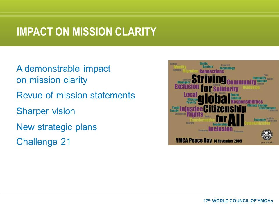 17 th WORLD COUNCIL OF YMCAs A demonstrable impact on mission clarity Revue of mission statements Sharper vision New strategic plans Challenge 21 IMPA