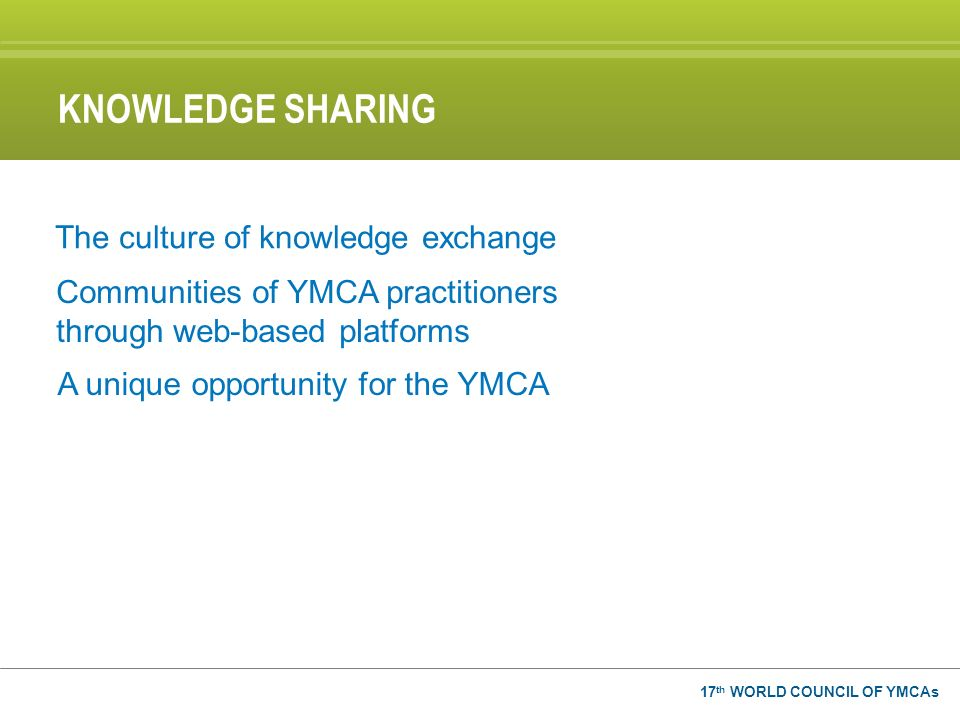 17 th WORLD COUNCIL OF YMCAs KNOWLEDGE SHARING The culture of knowledge exchange Communities of YMCA practitioners through web-based platforms A uniqu