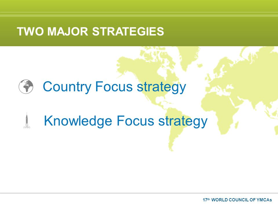 17 th WORLD COUNCIL OF YMCAs Knowledge Focus strategy Country Focus strategy TWO MAJOR STRATEGIES