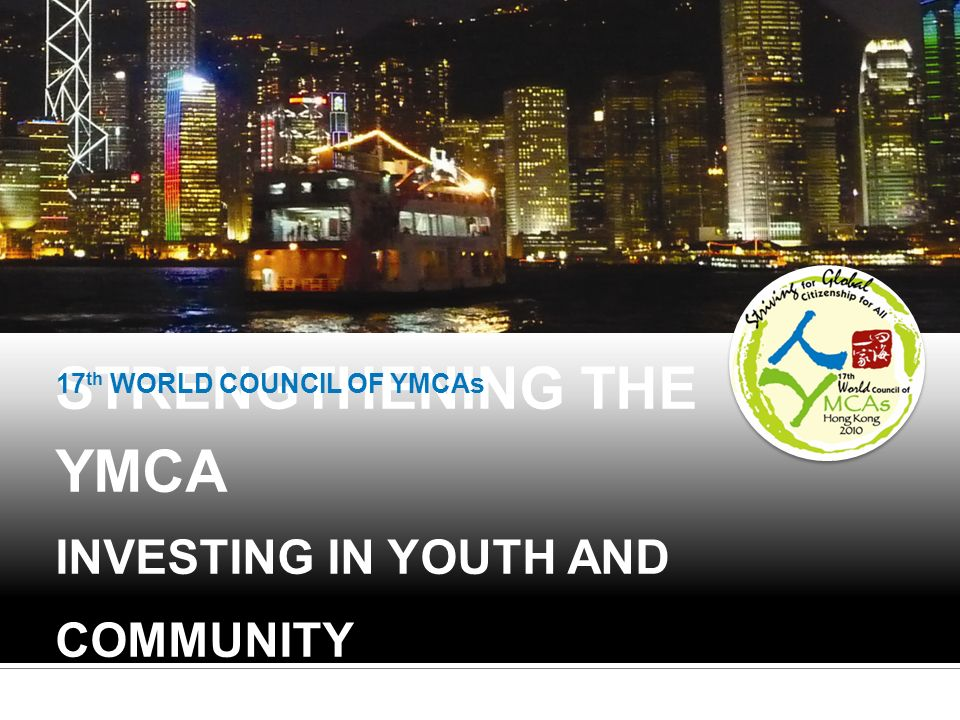 STRENGTHENING THE YMCA INVESTING IN YOUTH AND COMMUNITY 17 th WORLD COUNCIL OF YMCAs