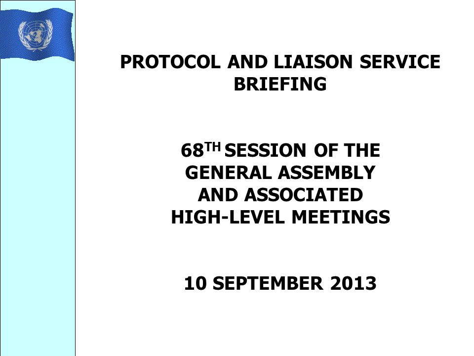 PROTOCOL AND LIAISON SERVICE BRIEFING 68 TH SESSION OF THE GENERAL ASSEMBLY AND ASSOCIATED HIGH-LEVEL MEETINGS 10 SEPTEMBER 2013