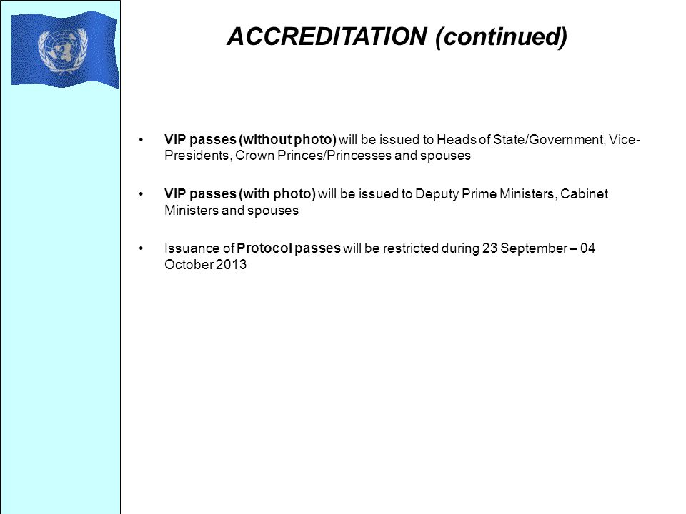 ACCREDITATION (continued) VIP passes (without photo) will be issued to Heads of State/Government, Vice- Presidents, Crown Princes/Princesses and spouses VIP passes (with photo) will be issued to Deputy Prime Ministers, Cabinet Ministers and spouses Issuance of Protocol passes will be restricted during 23 September – 04 October 2013