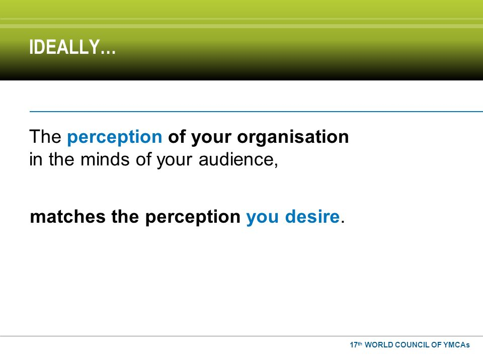 The perception of your organisation in the minds of your audience, IDEALLY… matches the perception you desire.