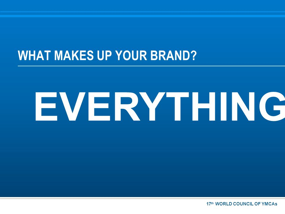 WHAT MAKES UP YOUR BRAND? EVERYTHING! 17 th WORLD COUNCIL OF YMCAs