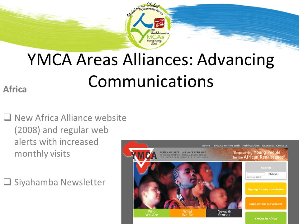 YMCA Areas Alliances: Advancing Communications Africa New Africa Alliance website (2008) and regular web alerts with increased monthly visits Siyahamba Newsletter